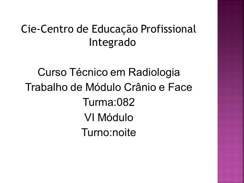 Cie-Centro de Educação Profissional Integrado Curso Técnico em Radiologia Trabalho de Módulo Crânio e Face Turma:082 VI Módulo Turno:noite