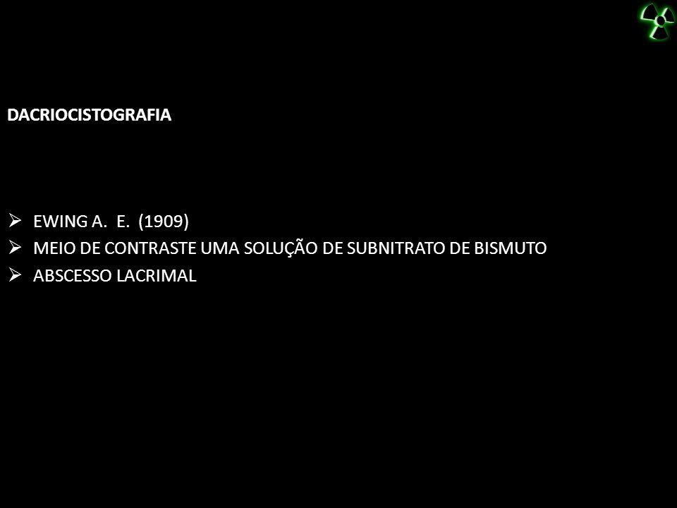 DACRIOCISTOGRAFIA EWING A. E. (1909) MEIO DE CONTRASTE UMA SOLUÇÃO DE SUBNITRATO DE BISMUTO.