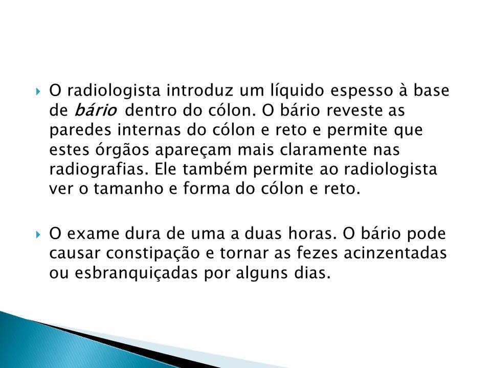 O radiologista introduz um líquido espesso à base de bário dentro do cólon. O bário reveste as paredes internas do cólon e reto e permite que estes órgãos apareçam mais claramente nas radiografias. Ele também permite ao radiologista ver o tamanho e forma do cólon e reto.