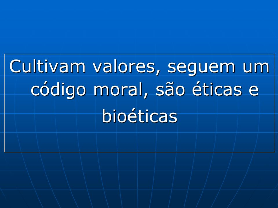 Cultivam valores, seguem um código moral, são éticas e