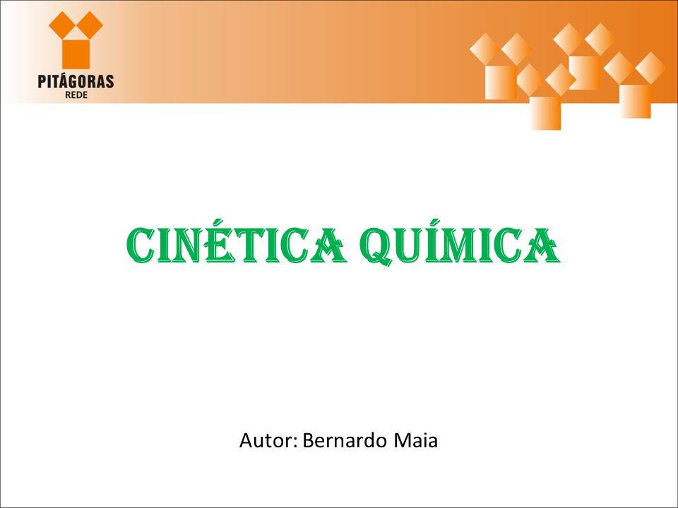 Cinética Química Autor: Bernardo Maia