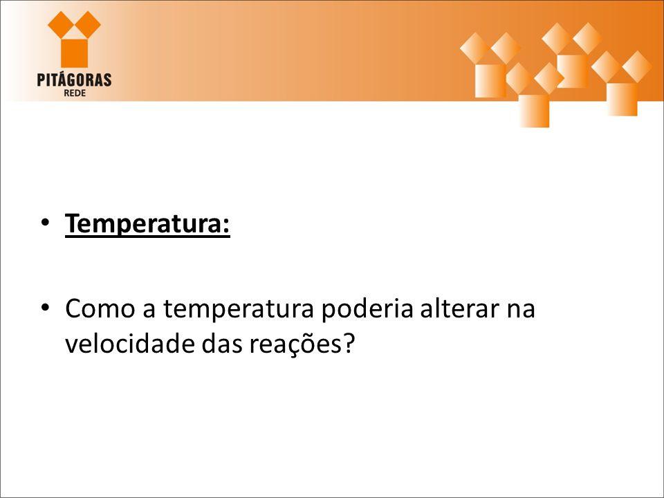 Temperatura: Como a temperatura poderia alterar na velocidade das reações