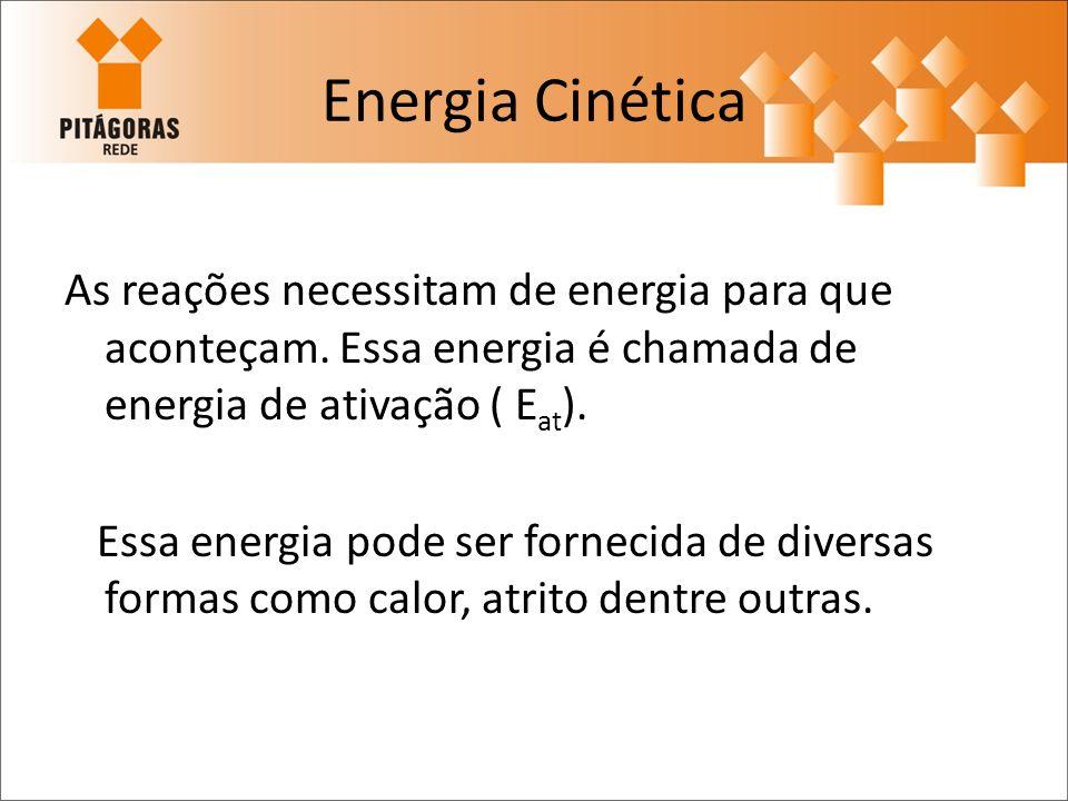 Energia Cinética As reações necessitam de energia para que aconteçam. Essa energia é chamada de energia de ativação ( Eat).