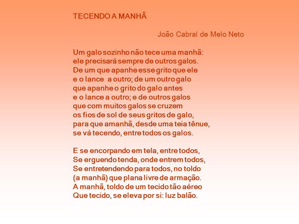 TECENDO A MANHÃ João Cabral de Melo Neto. Um galo sozinho não tece uma manhã: ele precisará sempre de outros galos.