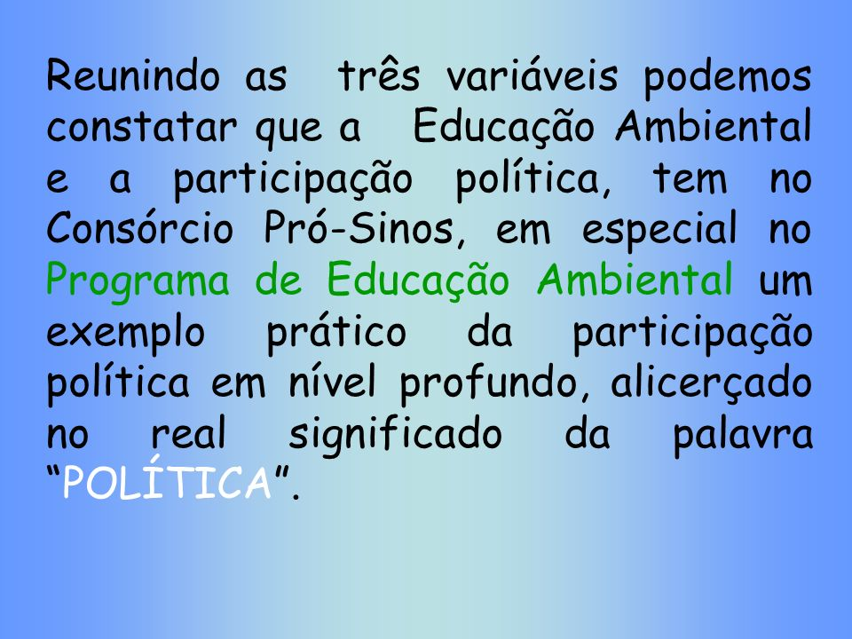 Reunindo as três variáveis podemos constatar que a Educação Ambiental e a participação política, tem no Consórcio Pró-Sinos, em especial no Programa de Educação Ambiental um exemplo prático da participação política em nível profundo, alicerçado no real significado da palavra POLÍTICA .
