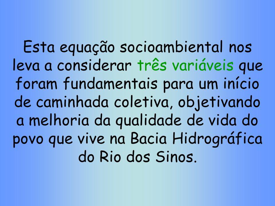 Esta equação socioambiental nos leva a considerar três variáveis que foram fundamentais para um início de caminhada coletiva, objetivando a melhoria da qualidade de vida do povo que vive na Bacia Hidrográfica do Rio dos Sinos.