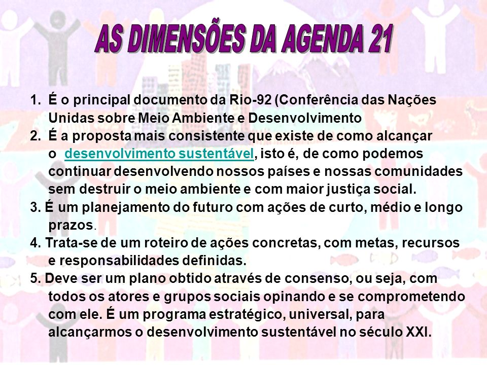AS DIMENSÕES DA AGENDA 21 É o principal documento da Rio-92 (Conferência das Nações Unidas sobre Meio Ambiente e Desenvolvimento.