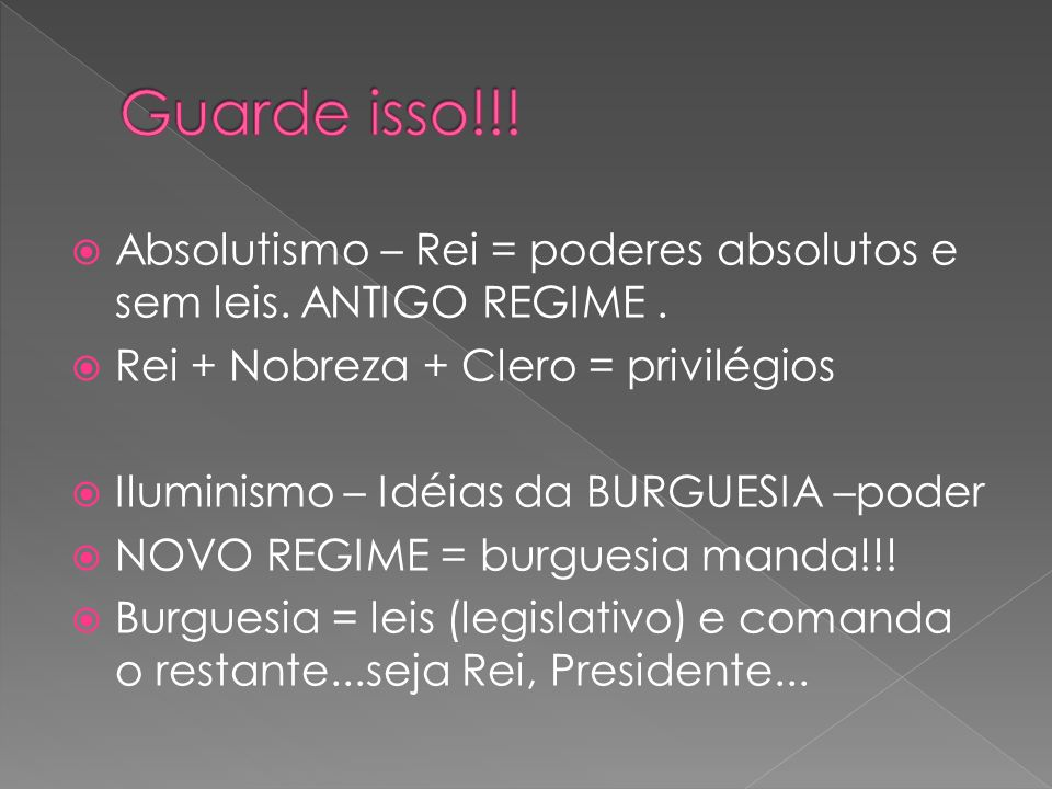 Guarde isso!!!Absolutismo – Rei = poderes absolutos e sem leis. ANTIGO REGIME . Rei + Nobreza + Clero = privilégios.