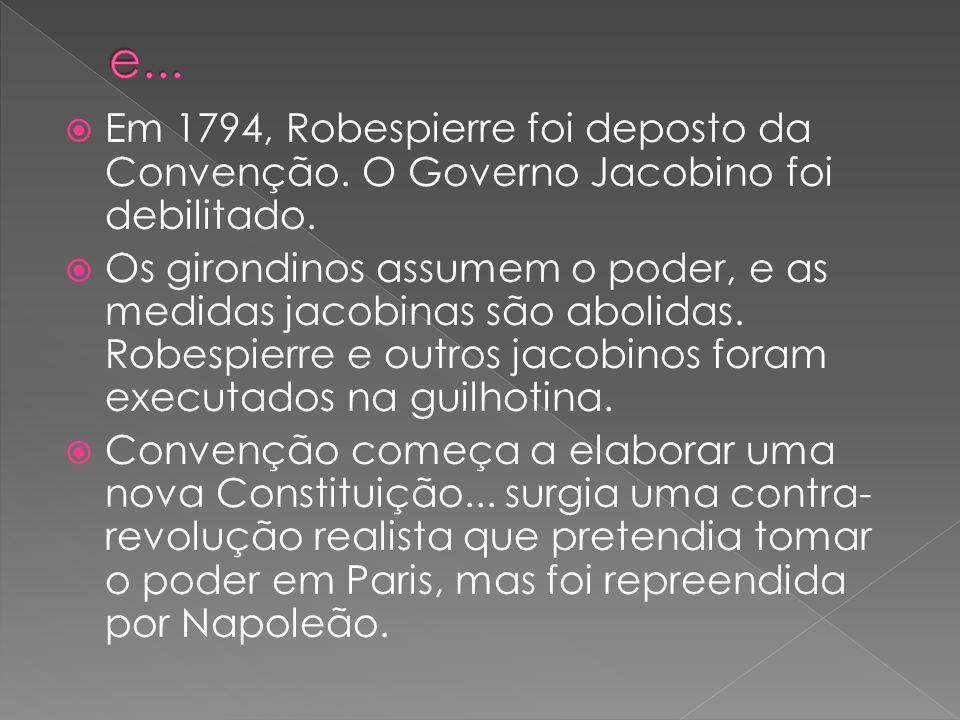 e... Em 1794, Robespierre foi deposto da Convenção. O Governo Jacobino foi debilitado.