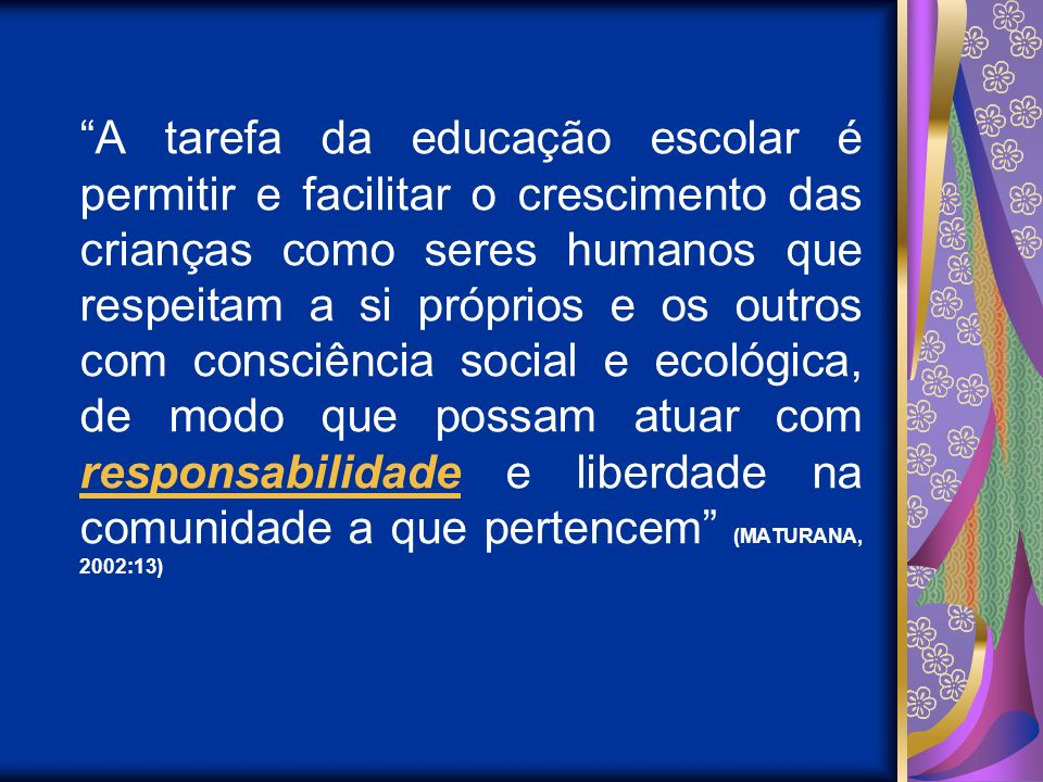 A tarefa da educação escolar é permitir e facilitar o crescimento das crianças como seres humanos que respeitam a si próprios e os outros com consciência social e ecológica, de modo que possam atuar com responsabilidade e liberdade na comunidade a que pertencem (MATURANA, 2002:13)