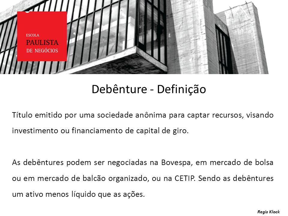 Debênture - DefiniçãoTítulo emitido por uma sociedade anônima para captar recursos, visando investimento ou financiamento de capital de giro.