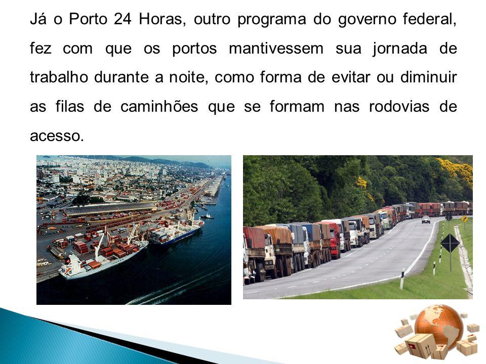 Já o Porto 24 Horas, outro programa do governo federal, fez com que os portos mantivessem sua jornada de trabalho durante a noite, como forma de evitar ou diminuir as filas de caminhões que se formam nas rodovias de acesso.
