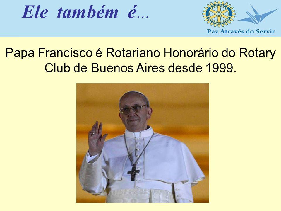 Ele também é... Papa Francisco é Rotariano Honorário do Rotary Club de Buenos Aires desde 1999.