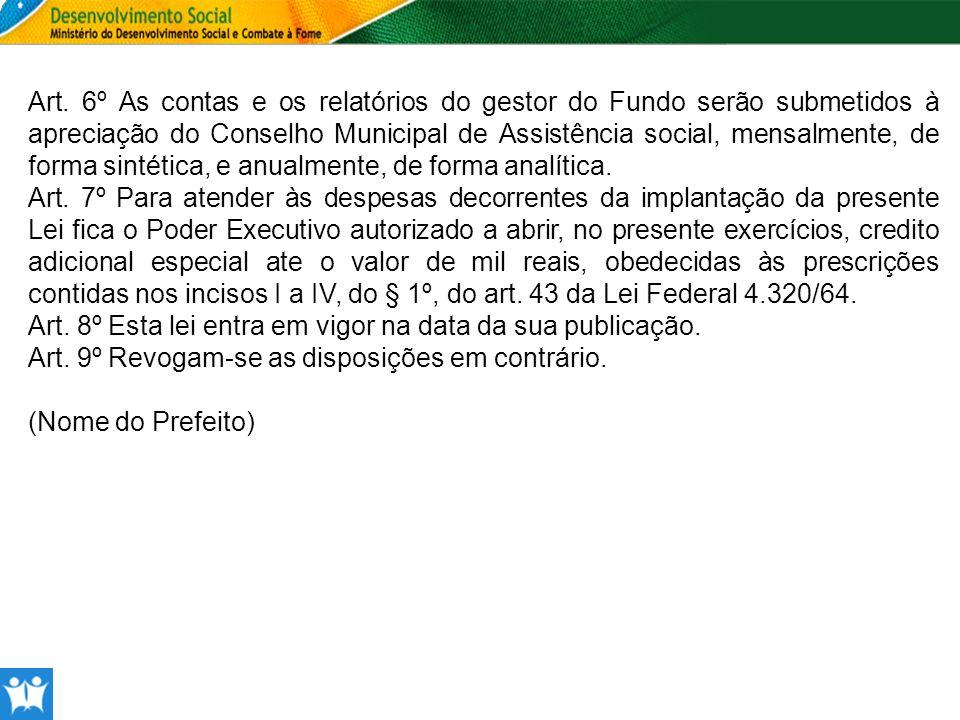 Art. 6º As contas e os relatórios do gestor do Fundo serão submetidos à apreciação do Conselho Municipal de Assistência social, mensalmente, de forma sintética, e anualmente, de forma analítica.