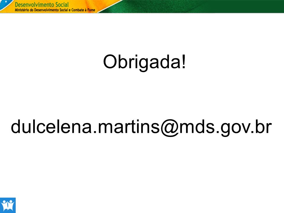 Obrigada! dulcelena.martins@mds.gov.br