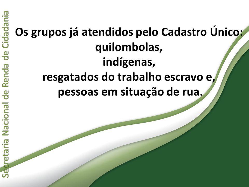 Os grupos já atendidos pelo Cadastro Único: quilombolas, indígenas, resgatados do trabalho escravo e, pessoas em situação de rua.