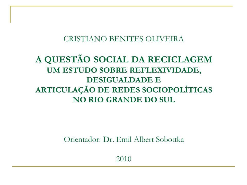 CRISTIANO BENITES OLIVEIRA A QUESTÃO SOCIAL DA RECICLAGEM UM ESTUDO SOBRE REFLEXIVIDADE, DESIGUALDADE E ARTICULAÇÃO DE REDES SOCIOPOLÍTICAS NO RIO GRANDE DO SUL Orientador: Dr.