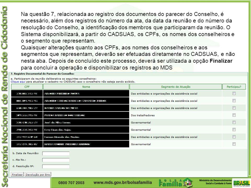Na questão 7, relacionada ao registro dos documentos do parecer do Conselho, é necessário, além dos registros do número da ata, da data da reunião e do número da resolução do Conselho, a identificação dos membros que participaram da reunião. O Sistema disponibilizará, a partir do CADSUAS, os CPFs, os nomes dos conselheiros e o segmento que representam.
