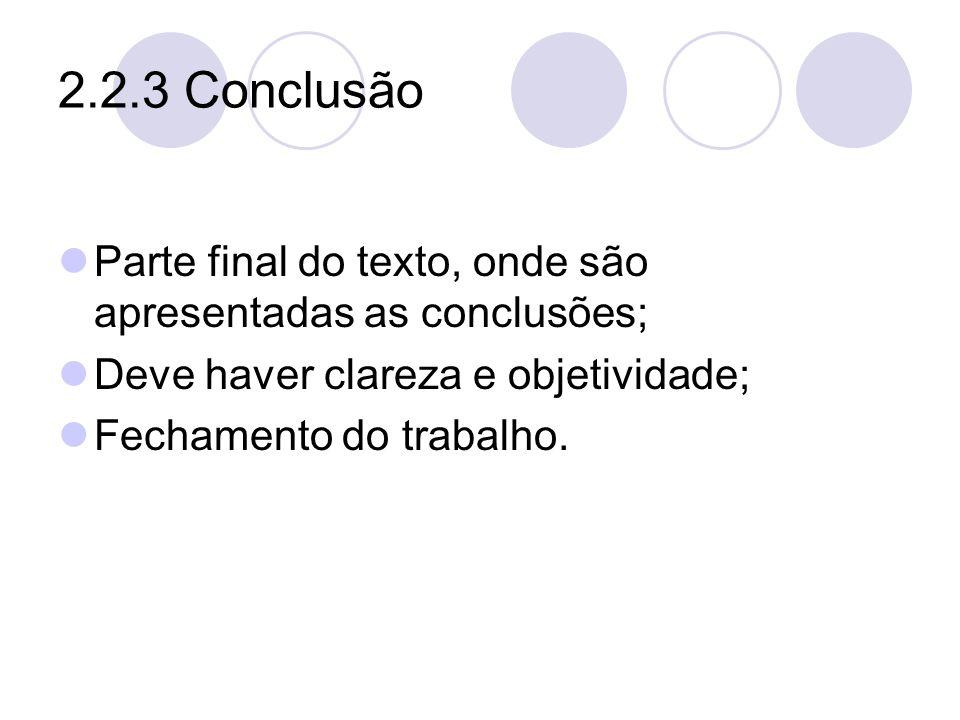 2.2.3 Conclusão Parte final do texto, onde são apresentadas as conclusões; Deve haver clareza e objetividade;