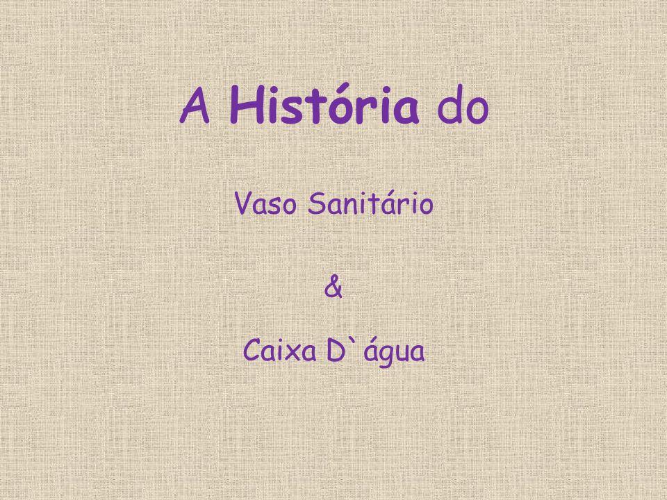 A História do Vaso Sanitário & Caixa D`água