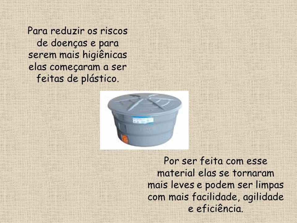 Para reduzir os riscos de doenças e para serem mais higiênicas elas começaram a ser feitas de plástico.