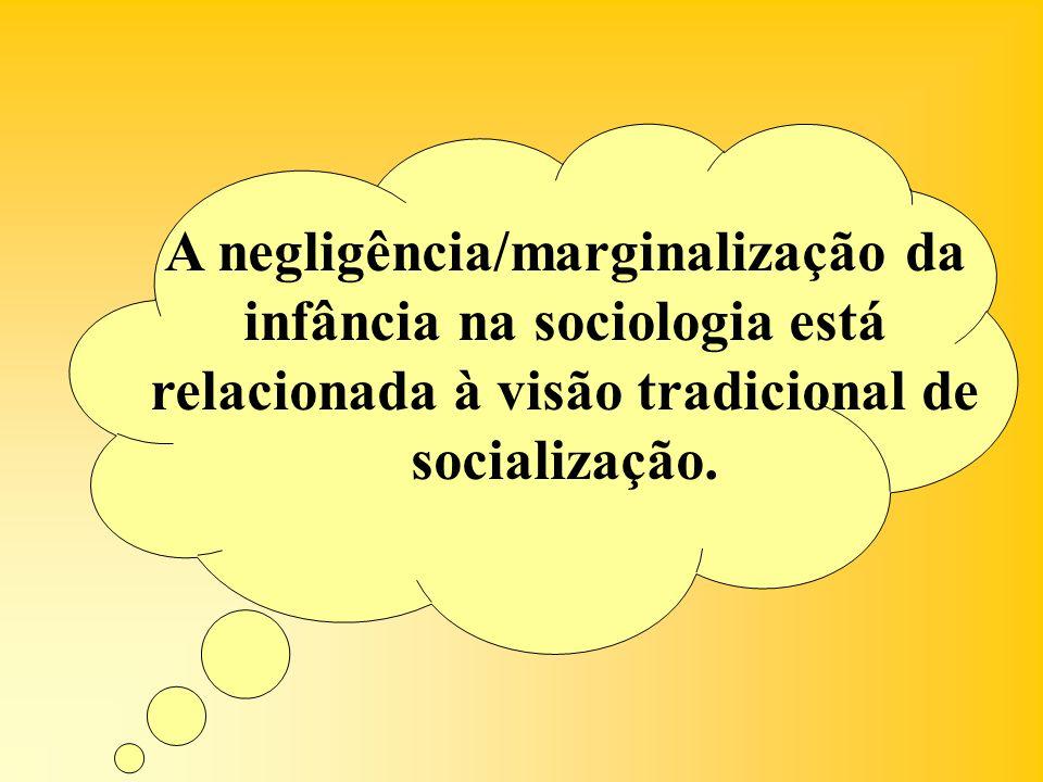 A negligência/marginalização da infância na sociologia está relacionada à visão tradicional de socialização.
