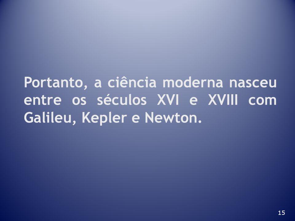 Portanto, a ciência moderna nasceu entre os séculos XVI e XVIII com Galileu, Kepler e Newton.