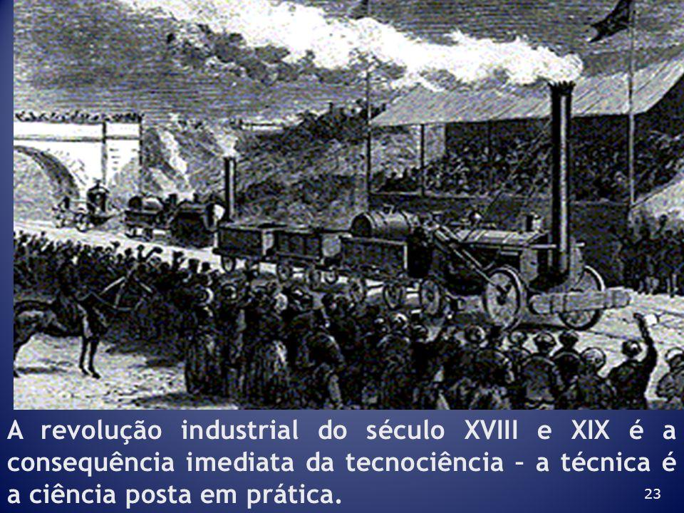 A revolução industrial do século XVIII e XIX é a consequência imediata da tecnociência – a técnica é a ciência posta em prática.