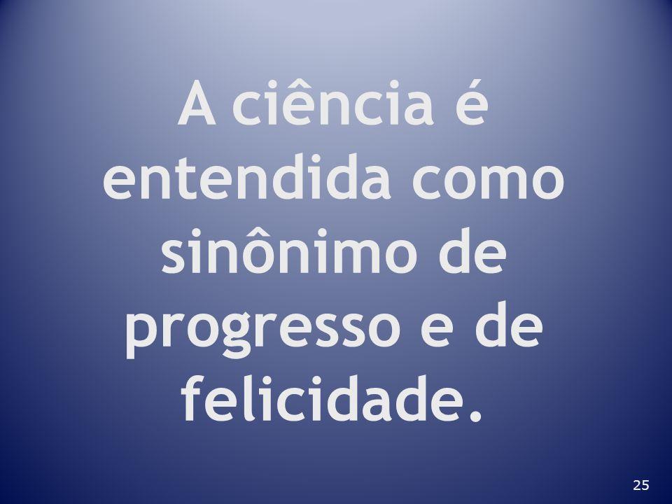 A ciência é entendida como sinônimo de progresso e de felicidade.