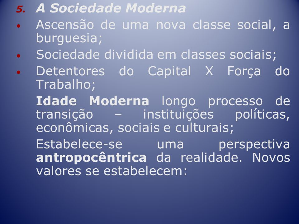 A Sociedade Moderna Ascensão de uma nova classe social, a burguesia; Sociedade dividida em classes sociais;