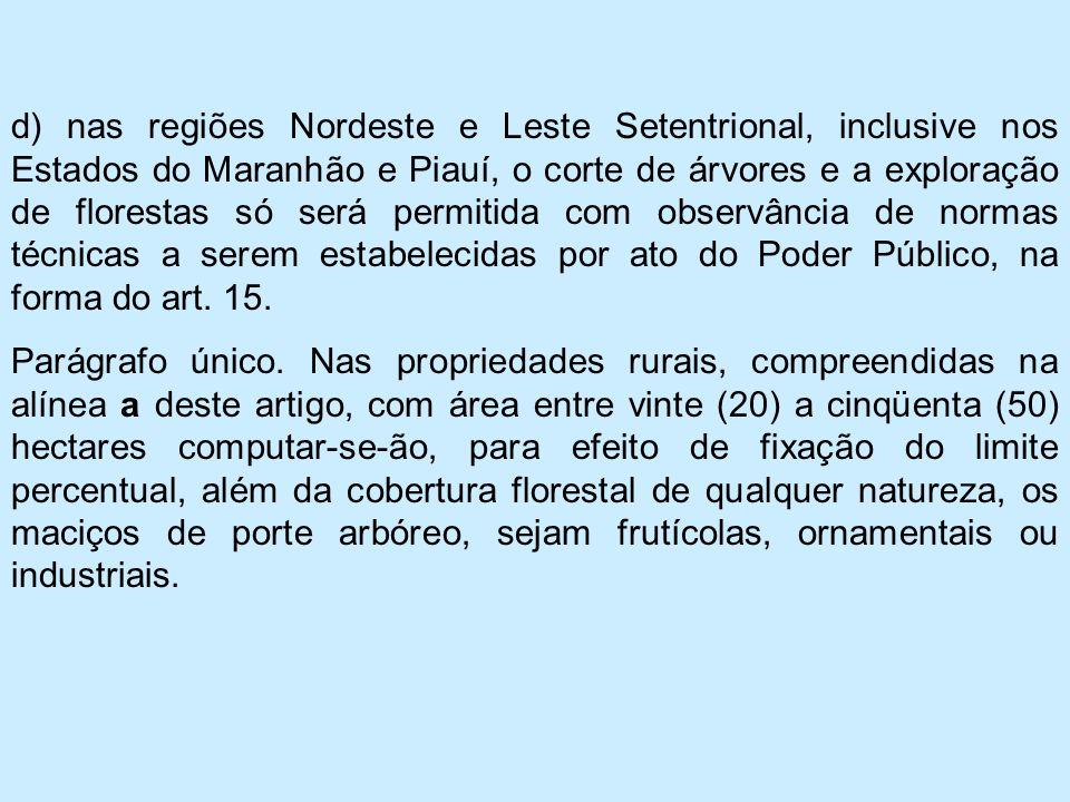 d) nas regiões Nordeste e Leste Setentrional, inclusive nos Estados do Maranhão e Piauí, o corte de árvores e a exploração de florestas só será permitida com observância de normas técnicas a serem estabelecidas por ato do Poder Público, na forma do art. 15.