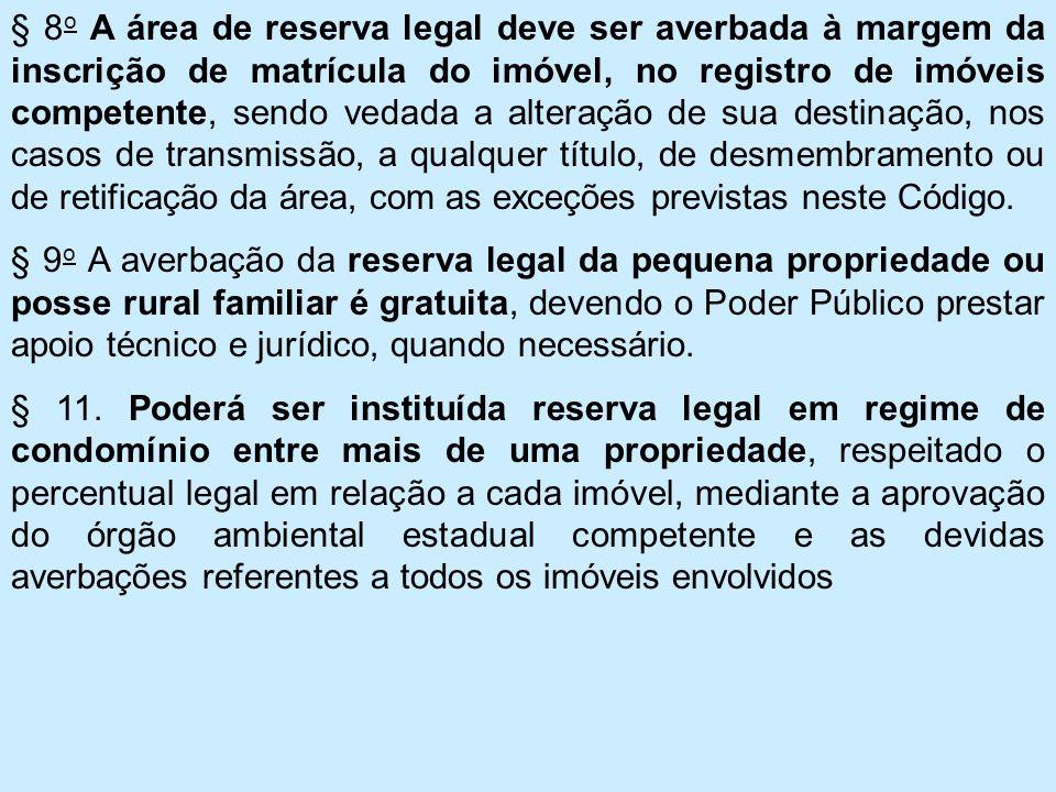 § 8o A área de reserva legal deve ser averbada à margem da inscrição de matrícula do imóvel, no registro de imóveis competente, sendo vedada a alteração de sua destinação, nos casos de transmissão, a qualquer título, de desmembramento ou de retificação da área, com as exceções previstas neste Código.