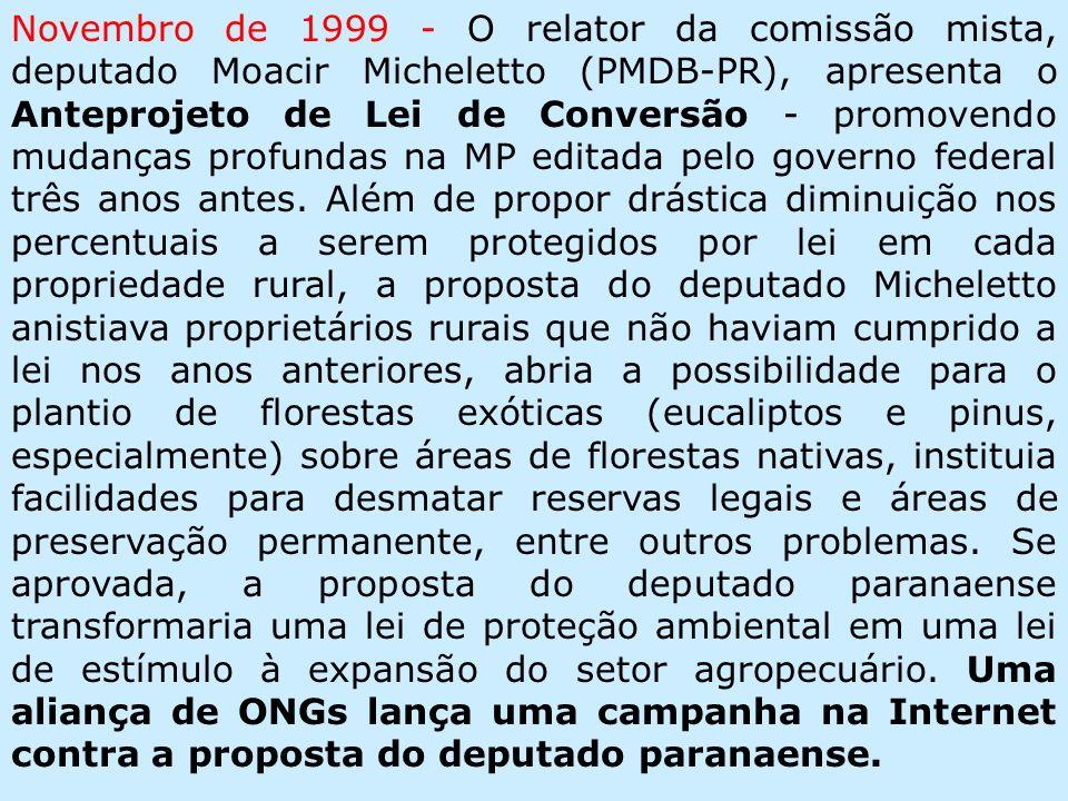 Novembro de 1999 - O relator da comissão mista, deputado Moacir Micheletto (PMDB-PR), apresenta o Anteprojeto de Lei de Conversão - promovendo mudanças profundas na MP editada pelo governo federal três anos antes.