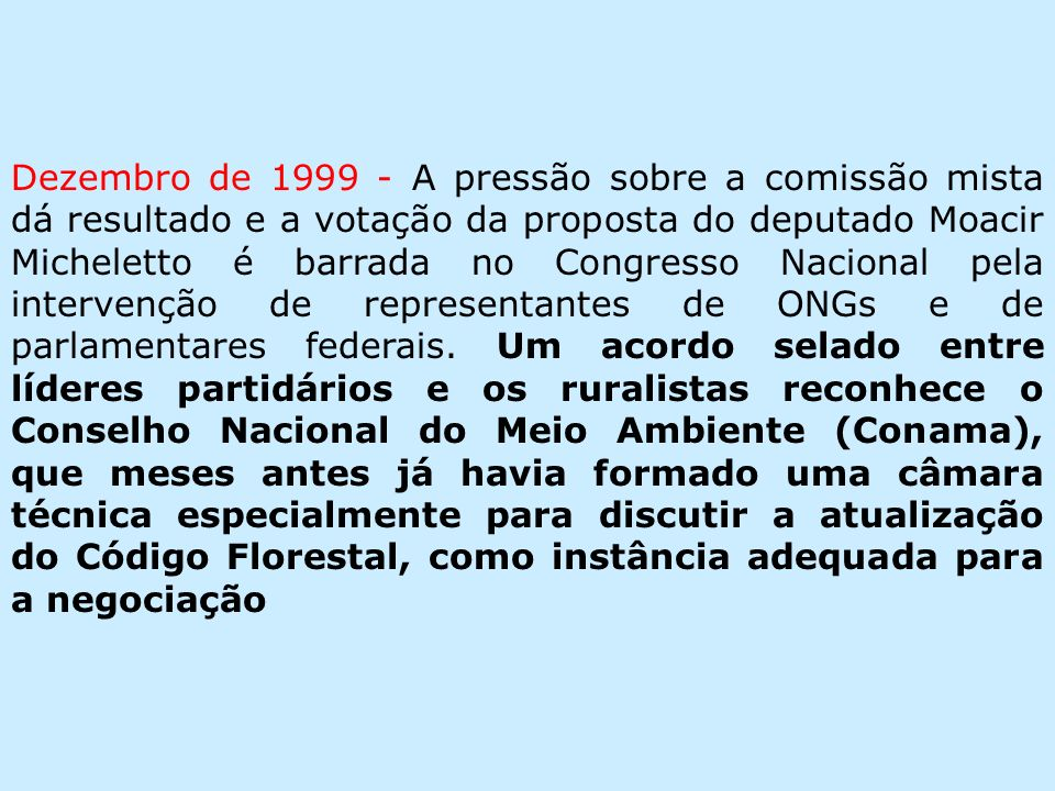 Dezembro de 1999 - A pressão sobre a comissão mista dá resultado e a votação da proposta do deputado Moacir Micheletto é barrada no Congresso Nacional pela intervenção de representantes de ONGs e de parlamentares federais.