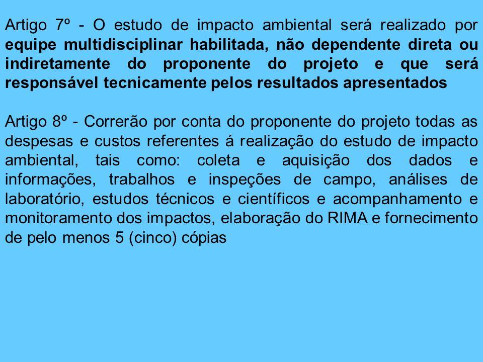 Artigo 7º - O estudo de impacto ambiental será realizado por equipe multidisciplinar habilitada, não dependente direta ou indiretamente do proponente do projeto e que será responsável tecnicamente pelos resultados apresentados