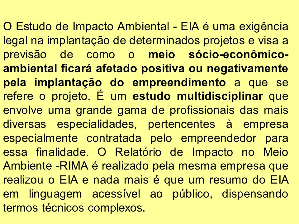 O Estudo de Impacto Ambiental - EIA é uma exigência legal na implantação de determinados projetos e visa a previsão de como o meio sócio-econômico- ambiental ficará afetado positiva ou negativamente pela implantação do empreendimento a que se refere o projeto.