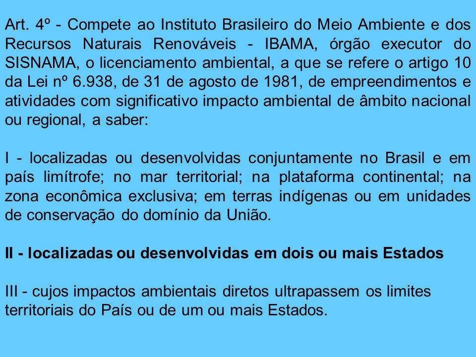 Art. 4º - Compete ao Instituto Brasileiro do Meio Ambiente e dos Recursos Naturais Renováveis - IBAMA, órgão executor do SISNAMA, o licenciamento ambiental, a que se refere o artigo 10 da Lei nº 6.938, de 31 de agosto de 1981, de empreendimentos e atividades com significativo impacto ambiental de âmbito nacional ou regional, a saber: