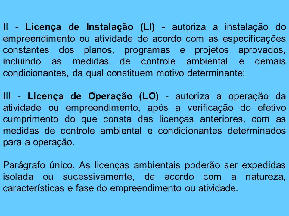 II - Licença de Instalação (LI) - autoriza a instalação do empreendimento ou atividade de acordo com as especificações constantes dos planos, programas e projetos aprovados, incluindo as medidas de controle ambiental e demais condicionantes, da qual constituem motivo determinante;