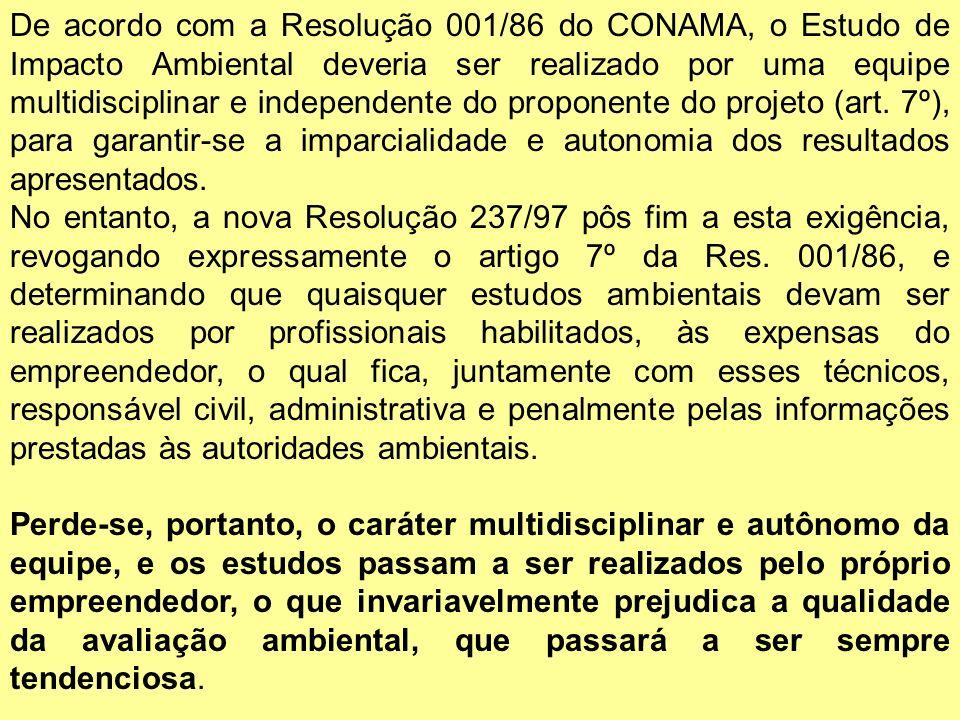 De acordo com a Resolução 001/86 do CONAMA, o Estudo de Impacto Ambiental deveria ser realizado por uma equipe multidisciplinar e independente do proponente do projeto (art. 7º), para garantir-se a imparcialidade e autonomia dos resultados apresentados.