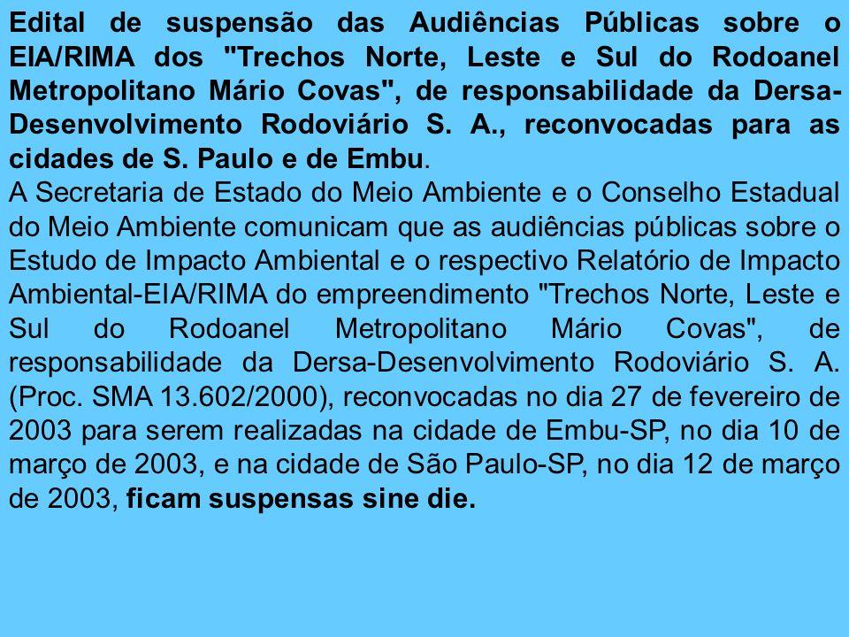 Edital de suspensão das Audiências Públicas sobre o EIA/RIMA dos Trechos Norte, Leste e Sul do Rodoanel Metropolitano Mário Covas , de responsabilidade da Dersa-Desenvolvimento Rodoviário S. A., reconvocadas para as cidades de S. Paulo e de Embu.