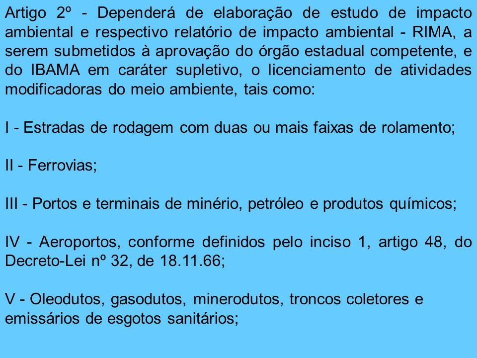 Artigo 2º - Dependerá de elaboração de estudo de impacto ambiental e respectivo relatório de impacto ambiental - RIMA, a serem submetidos à aprovação do órgão estadual competente, e do IBAMA em caráter supletivo, o licenciamento de atividades modificadoras do meio ambiente, tais como:
