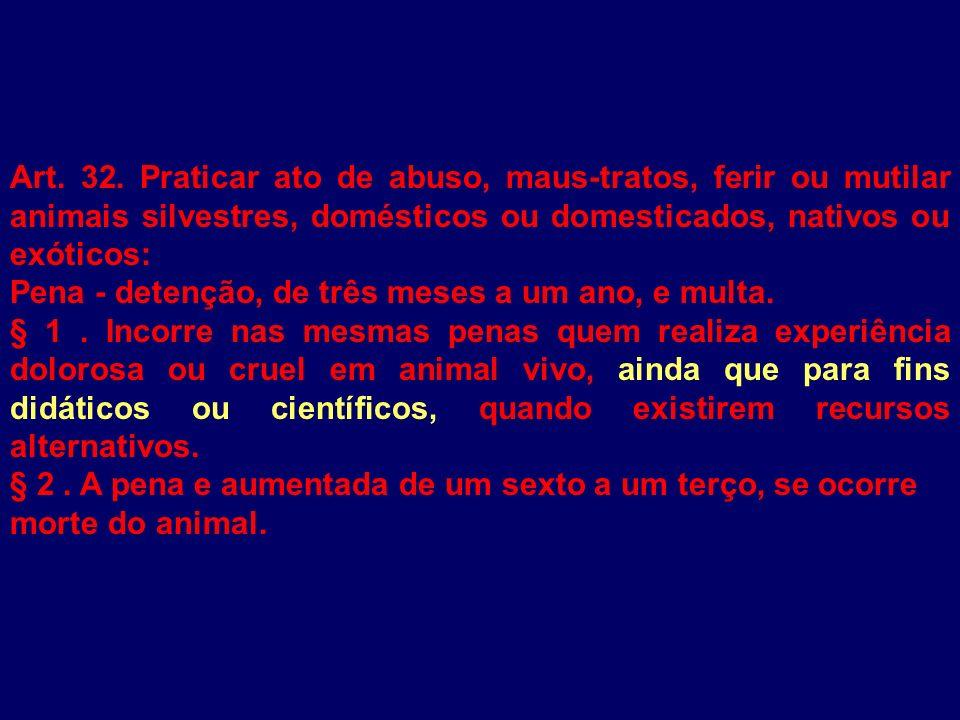 Art. 32. Praticar ato de abuso, maus-tratos, ferir ou mutilar animais silvestres, domésticos ou domesticados, nativos ou exóticos: