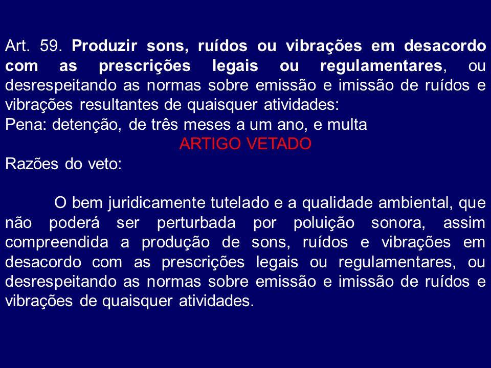 Art. 59. Produzir sons, ruídos ou vibrações em desacordo com as prescrições legais ou regulamentares, ou desrespeitando as normas sobre emissão e imissão de ruídos e vibrações resultantes de quaisquer atividades: