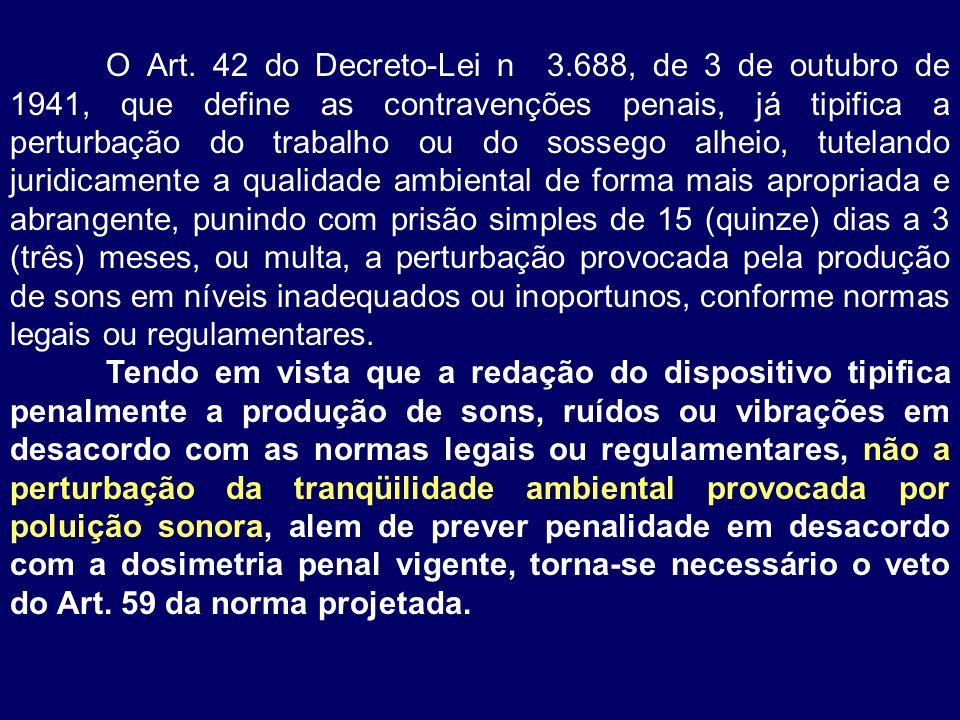 O Art. 42 do Decreto-Lei n 3.688, de 3 de outubro de 1941, que define as contravenções penais, já tipifica a perturbação do trabalho ou do sossego alheio, tutelando juridicamente a qualidade ambiental de forma mais apropriada e abrangente, punindo com prisão simples de 15 (quinze) dias a 3 (três) meses, ou multa, a perturbação provocada pela produção de sons em níveis inadequados ou inoportunos, conforme normas legais ou regulamentares.