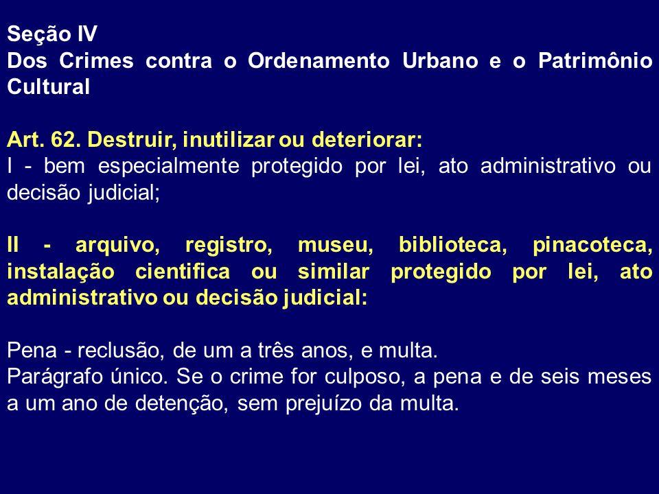 Seção IV Dos Crimes contra o Ordenamento Urbano e o Patrimônio Cultural. Art. 62. Destruir, inutilizar ou deteriorar: