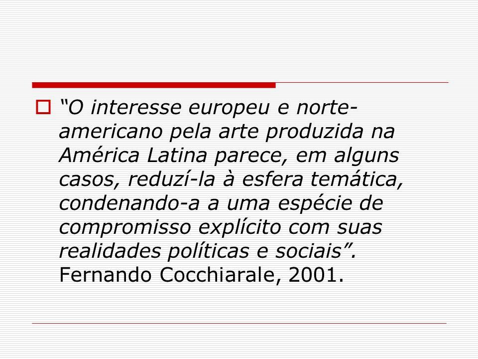 O interesse europeu e norte-americano pela arte produzida na América Latina parece, em alguns casos, reduzí-la à esfera temática, condenando-a a uma espécie de compromisso explícito com suas realidades políticas e sociais .