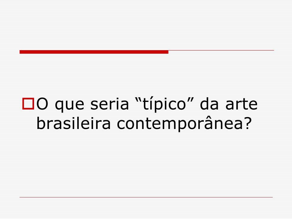 O que seria típico da arte brasileira contemporânea