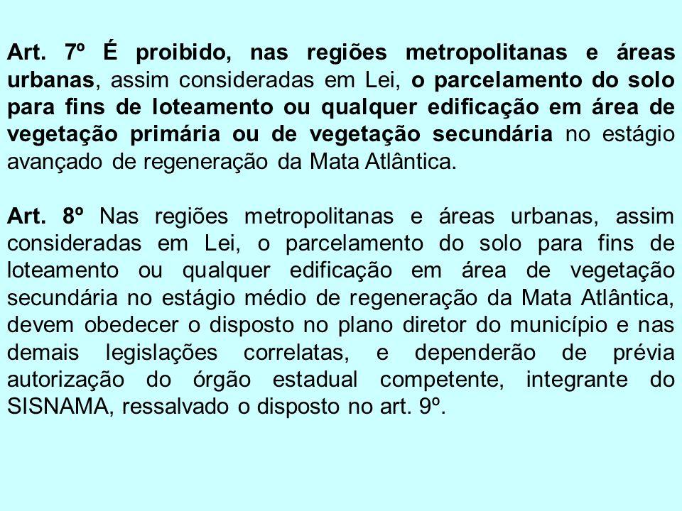Art. 7º É proibido, nas regiões metropolitanas e áreas urbanas, assim consideradas em Lei, o parcelamento do solo para fins de loteamento ou qualquer edificação em área de vegetação primária ou de vegetação secundária no estágio avançado de regeneração da Mata Atlântica.
