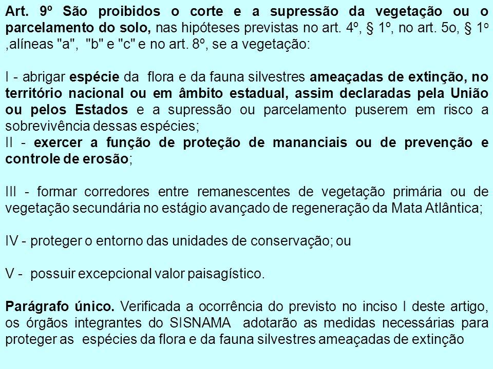 Art. 9º São proibidos o corte e a supressão da vegetação ou o parcelamento do solo, nas hipóteses previstas no art. 4º, § 1º, no art. 5o, § 1o ,alíneas a , b e c e no art. 8º, se a vegetação: