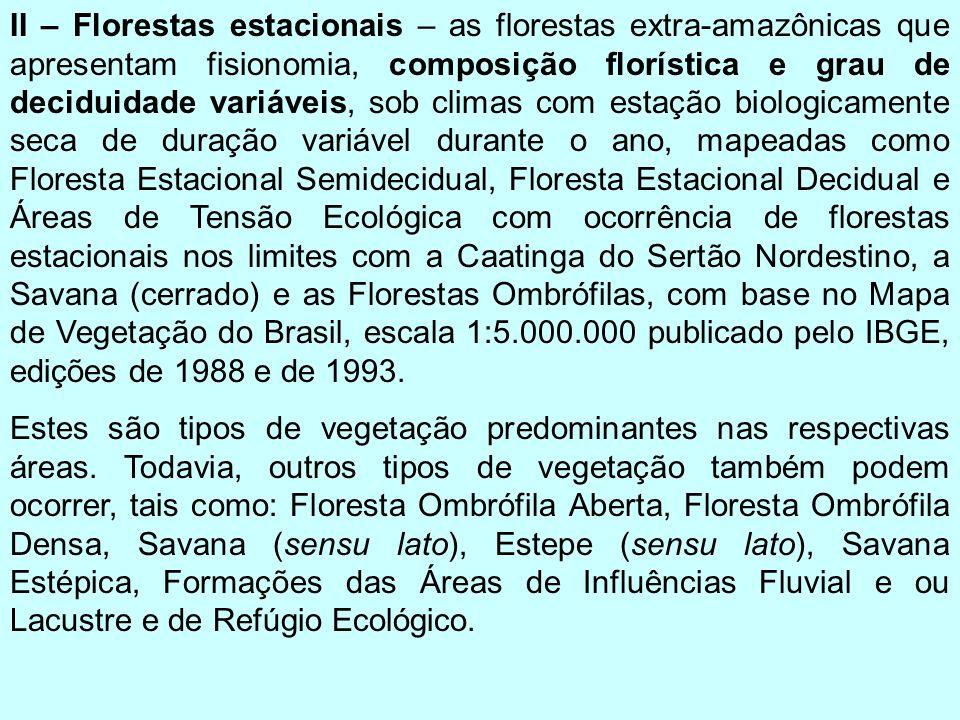 II – Florestas estacionais – as florestas extra-amazônicas que apresentam fisionomia, composição florística e grau de deciduidade variáveis, sob climas com estação biologicamente seca de duração variável durante o ano, mapeadas como Floresta Estacional Semidecidual, Floresta Estacional Decidual e Áreas de Tensão Ecológica com ocorrência de florestas estacionais nos limites com a Caatinga do Sertão Nordestino, a Savana (cerrado) e as Florestas Ombrófilas, com base no Mapa de Vegetação do Brasil, escala 1:5.000.000 publicado pelo IBGE, edições de 1988 e de 1993.
